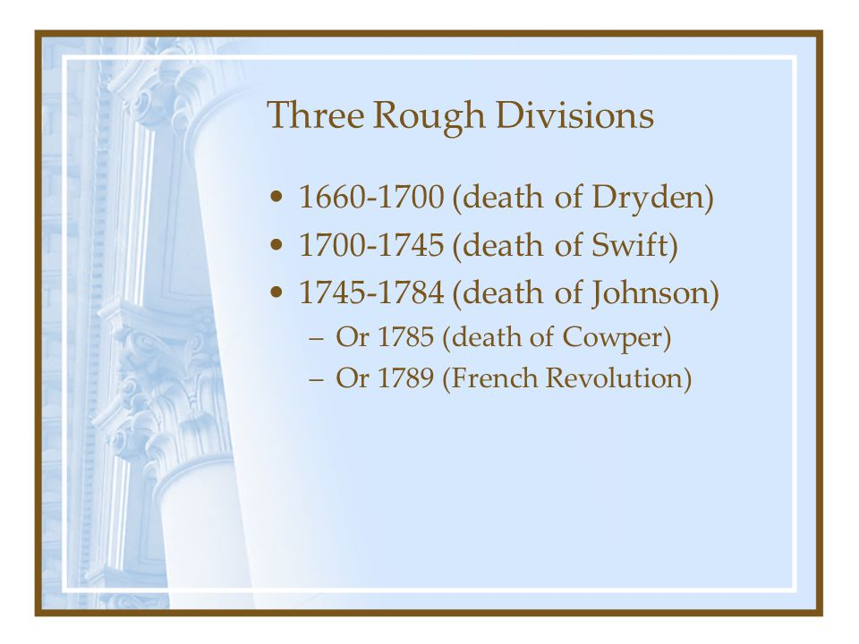 Three Rough Divisions 1660-1700 (death of Dryden) 1700-1745 (death of Swift) 1745-1784 (death of Johnson) –Or 1785 (death of Cowper) –Or 1789 (French Revolution)