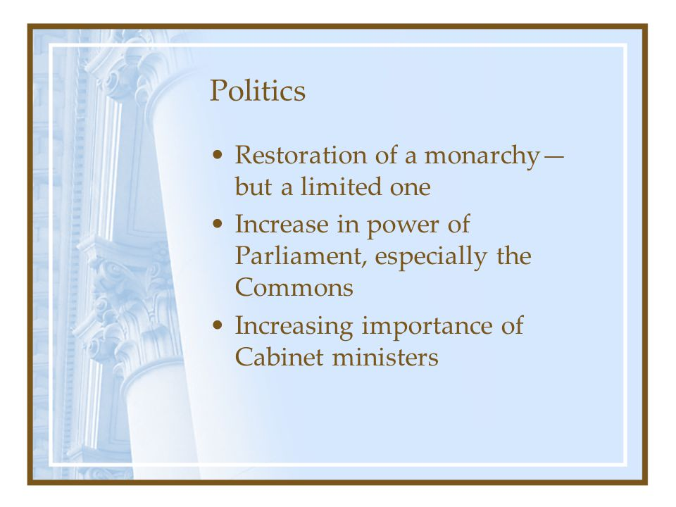 Politics Restoration of a monarchy— but a limited one Increase in power of Parliament, especially the Commons Increasing importance of Cabinet ministers