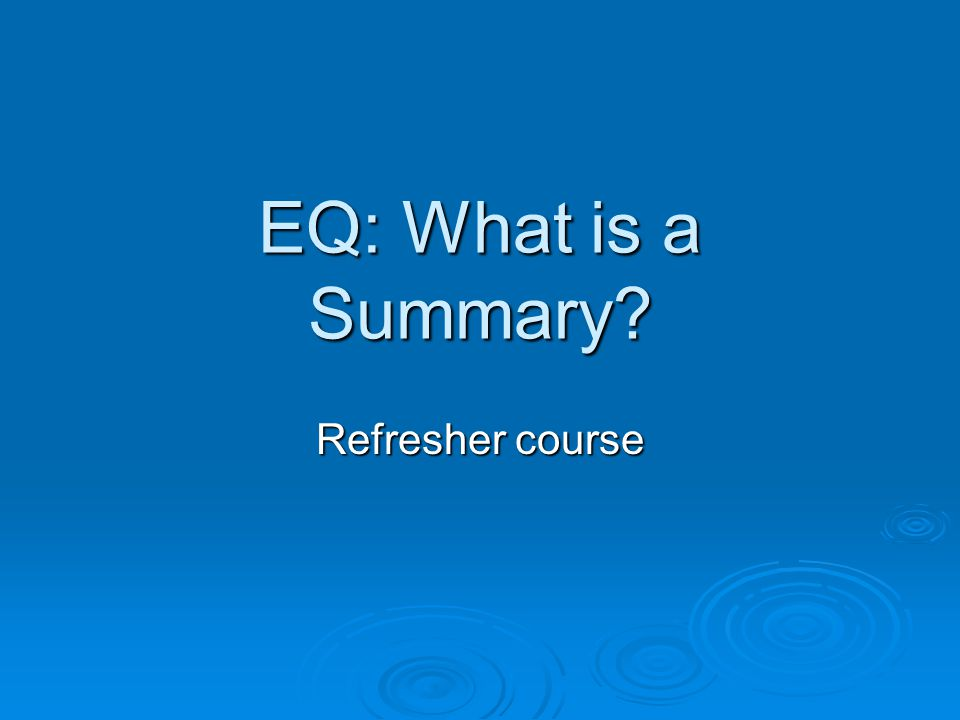 EQ: What is a Summary? Refresher course