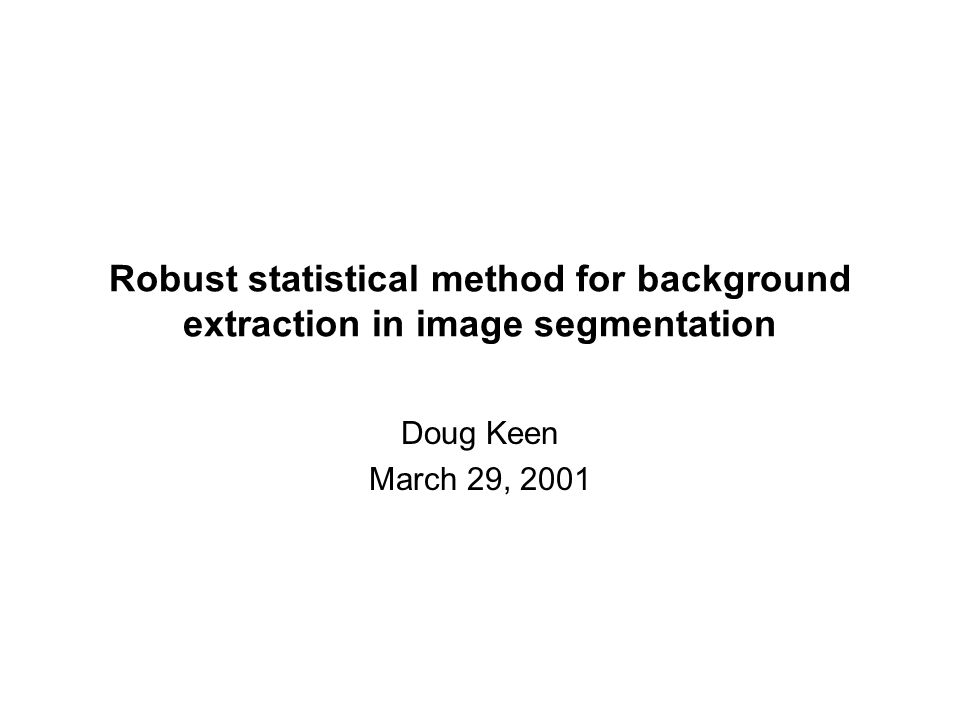 Robust statistical method for background extraction in image segmentation Doug Keen March 29, 2001