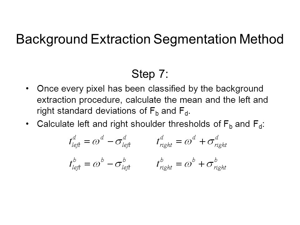 Step 7: Once every pixel has been classified by the background extraction procedure, calculate the mean and the left and right standard deviations of