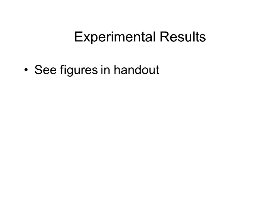 Experimental Results See figures in handout