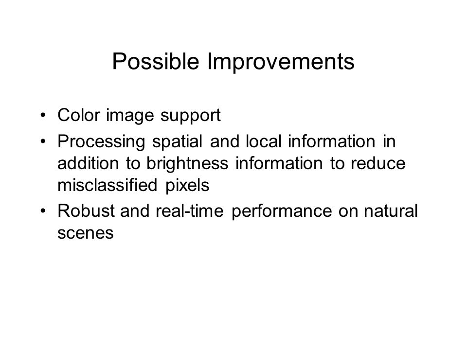 Possible Improvements Color image support Processing spatial and local information in addition to brightness information to reduce misclassified pixel