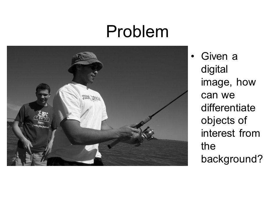 Problem Given a digital image, how can we differentiate objects of interest from the background?