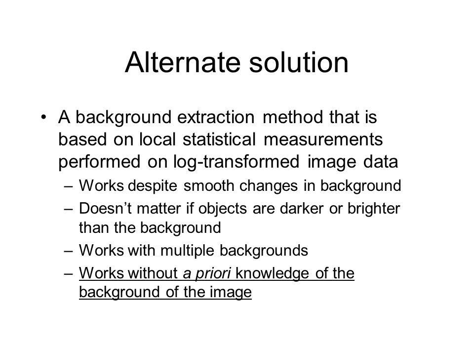 Alternate solution A background extraction method that is based on local statistical measurements performed on log-transformed image data –Works despi