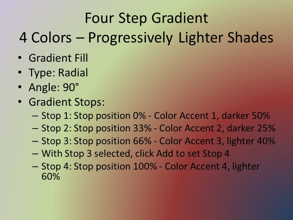 Four Step Gradient 4 Colors – Progressively Lighter Shades Gradient Fill Type: Radial Angle: 90° Gradient Stops: – Stop 1: Stop position 0% - Color Accent 1, darker 50% – Stop 2: Stop position 33% - Color Accent 2, darker 25% – Stop 3: Stop position 66% - Color Accent 3, lighter 40% – With Stop 3 selected, click Add to set Stop 4 – Stop 4: Stop position 100% - Color Accent 4, lighter 60%