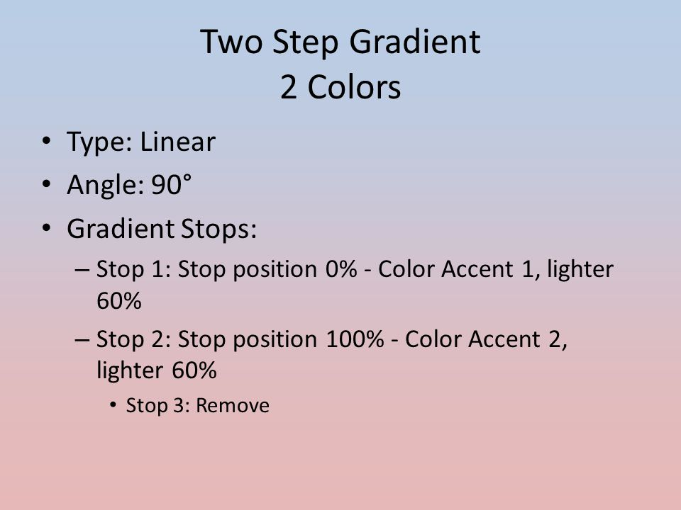 Two Step Gradient 2 Shades of the Same Color Type: Linear Angle: 90° Gradient Stops: – Stop 1: Stop position 0% - Color Accent 1, lighter 60% – Stop 2: Stop position 100% - Color Accent 1, darker 50% – Stop 3: Remove