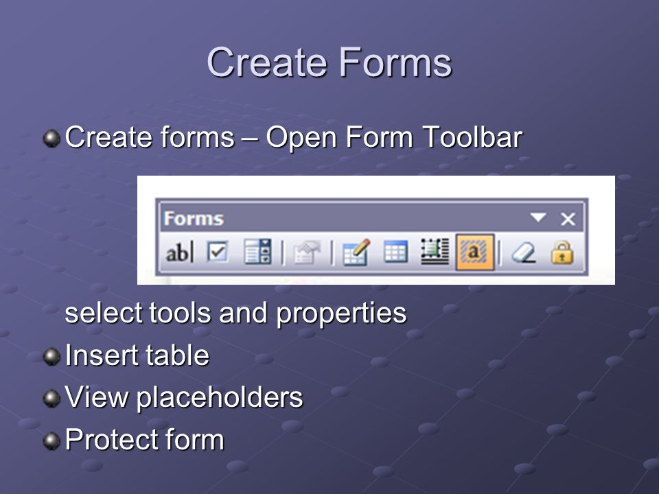 Create Forms Create forms – Open Form Toolbar select tools and properties Insert table View placeholders Protect form