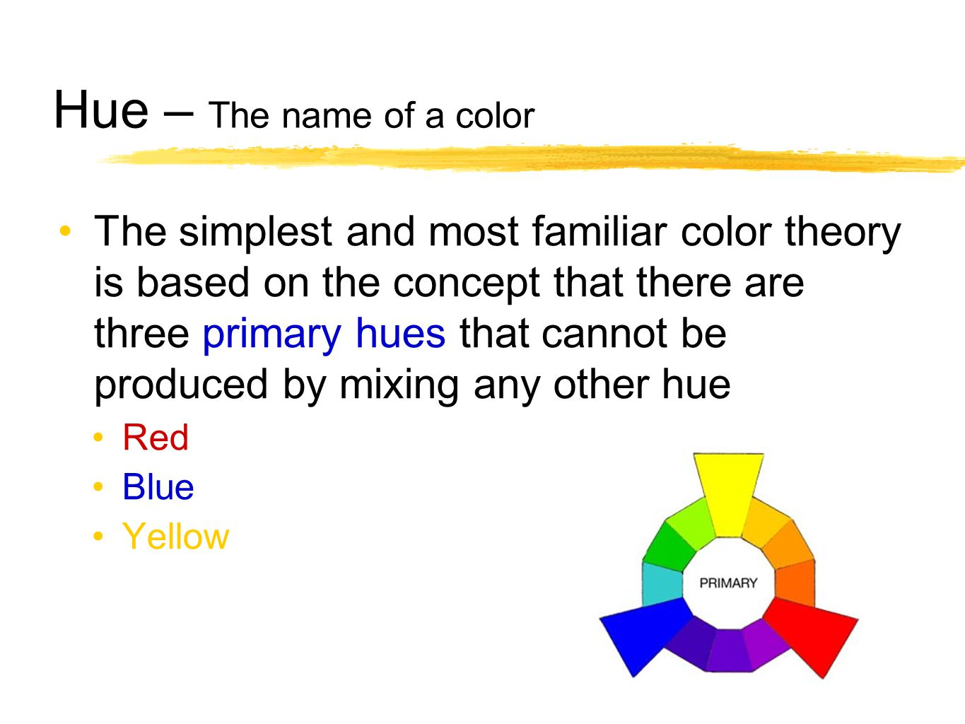Hue – The name of a color The simplest and most familiar color theory is based on the concept that there are three primary hues that cannot be produce