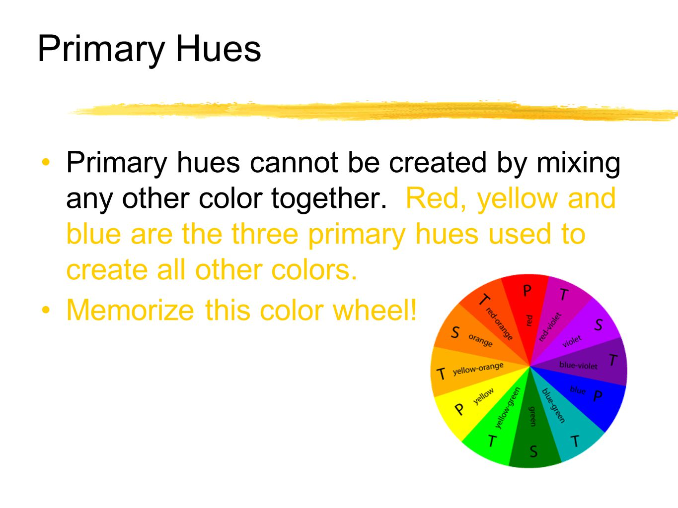 Primary Hues Primary hues cannot be created by mixing any other color together. Red, yellow and blue are the three primary hues used to create all oth