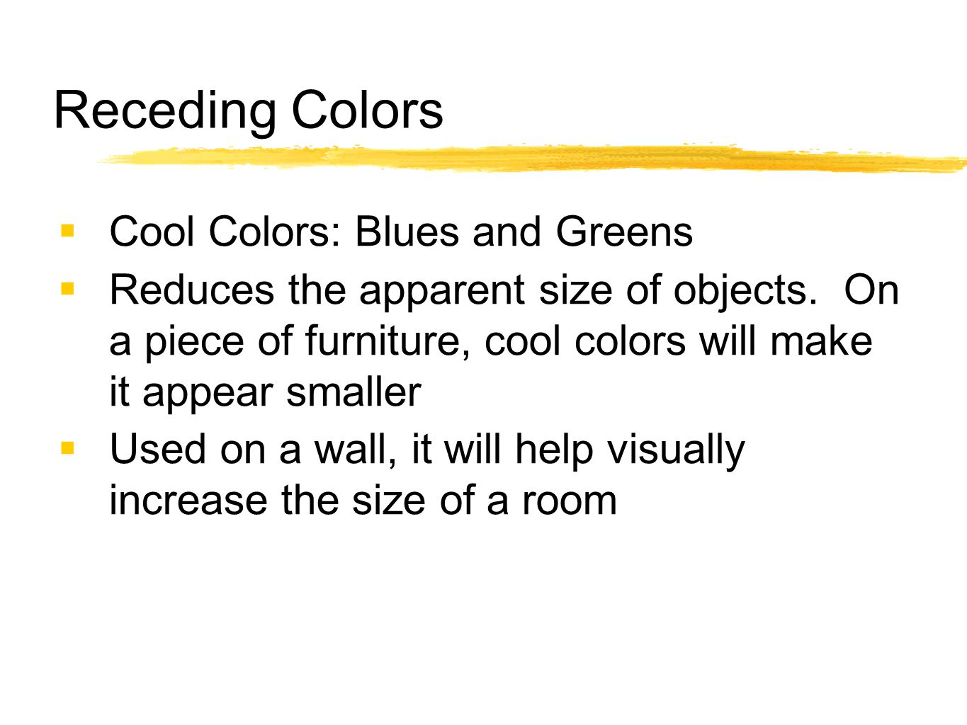 Receding Colors  Cool Colors: Blues and Greens  Reduces the apparent size of objects. On a piece of furniture, cool colors will make it appear small