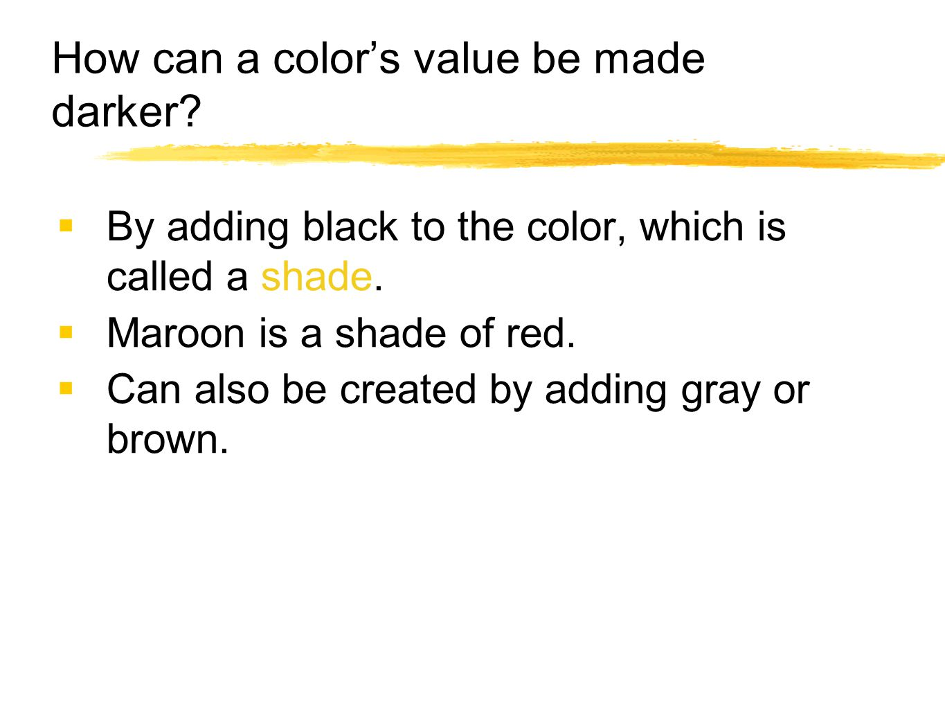How can a color's value be made darker?  By adding black to the color, which is called a shade.  Maroon is a shade of red.  Can also be created by
