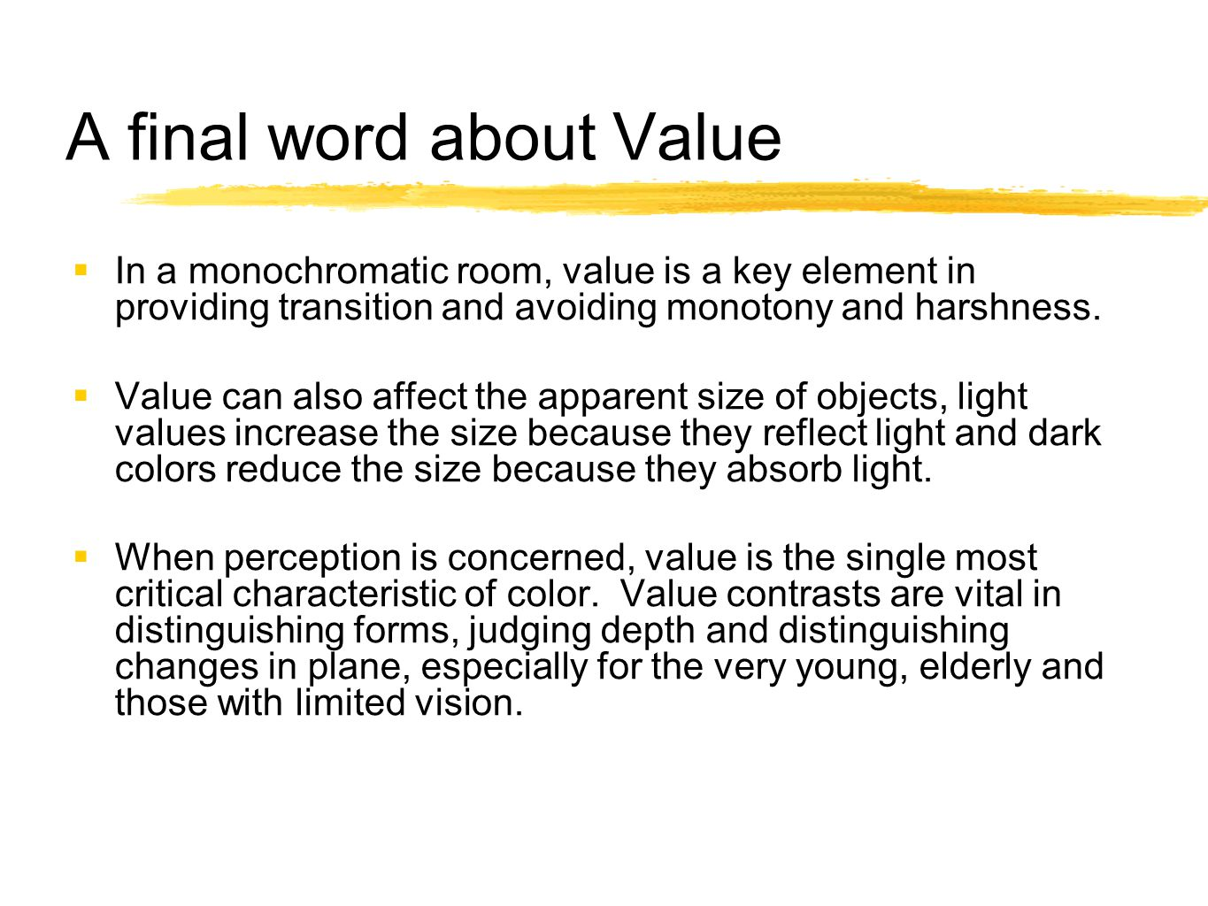A final word about Value  In a monochromatic room, value is a key element in providing transition and avoiding monotony and harshness.  Value can al