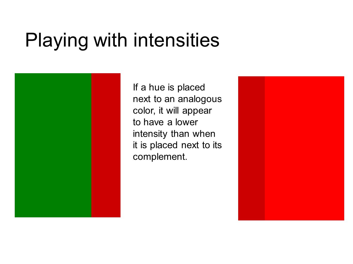Playing with intensities If a hue is placed next to an analogous color, it will appear to have a lower intensity than when it is placed next to its co
