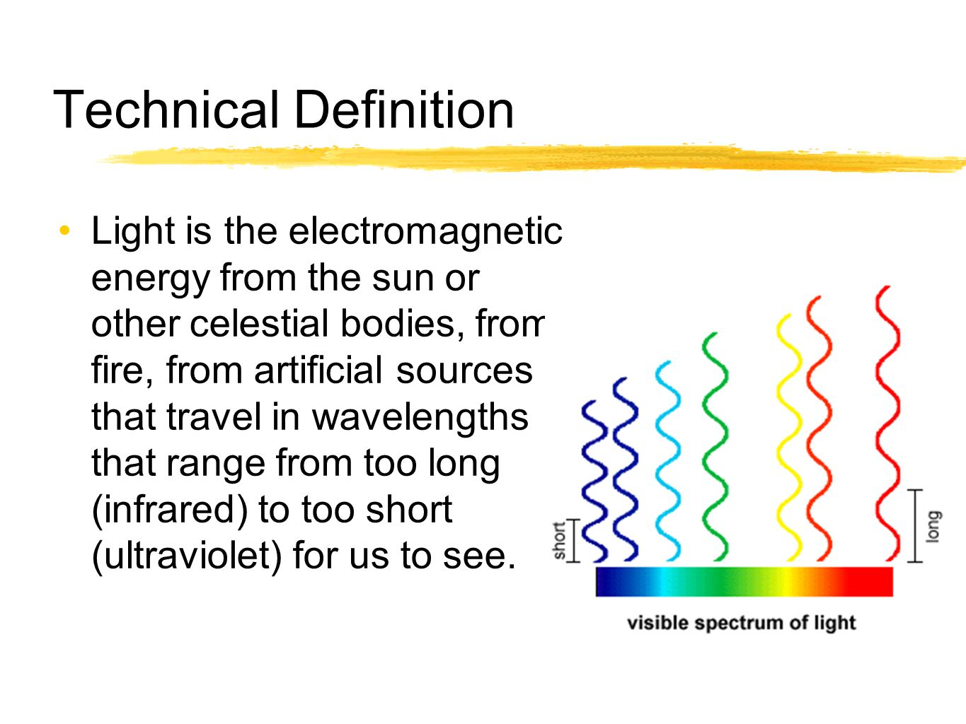 Technical Definition Light is the electromagnetic energy from the sun or other celestial bodies, from fire, from artificial sources that travel in wav