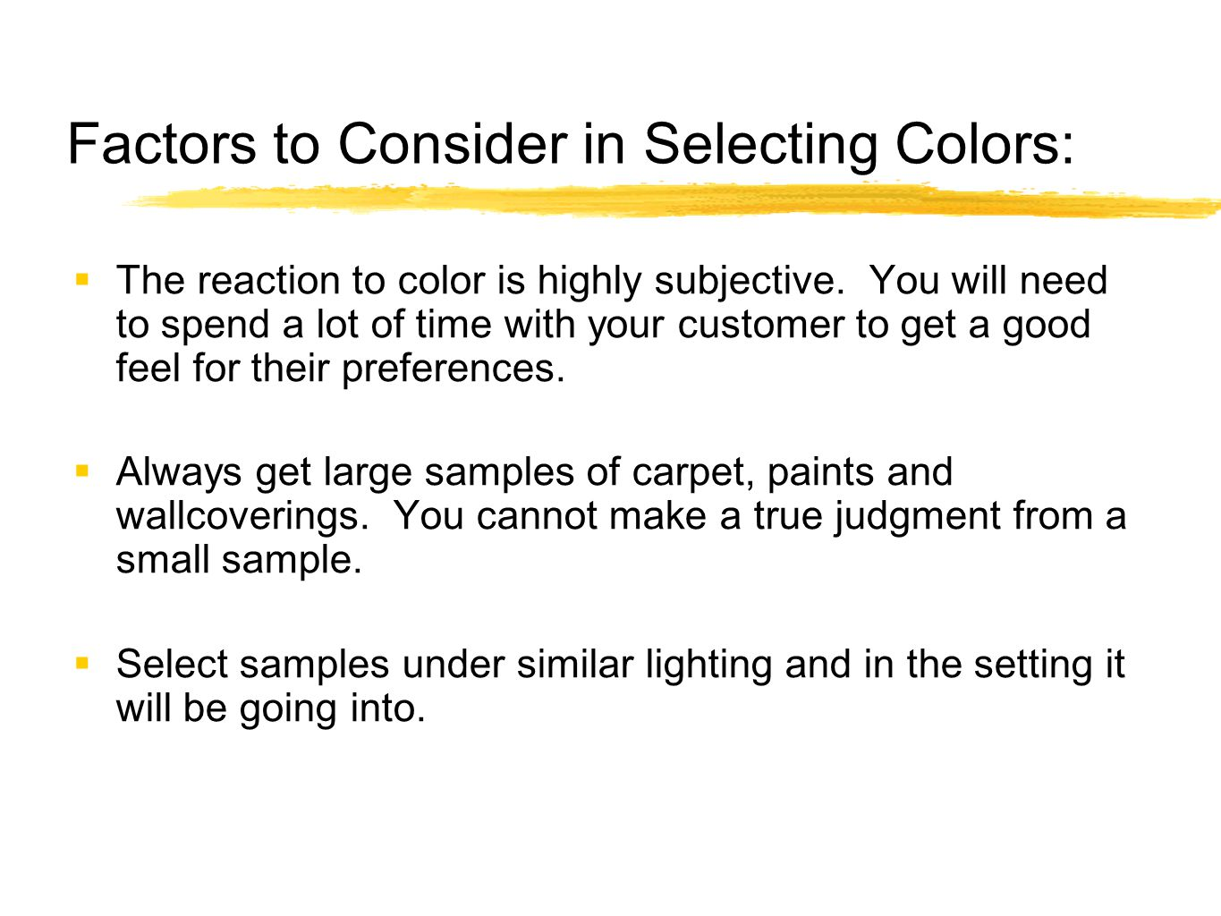 Factors to Consider in Selecting Colors:  The reaction to color is highly subjective. You will need to spend a lot of time with your customer to get