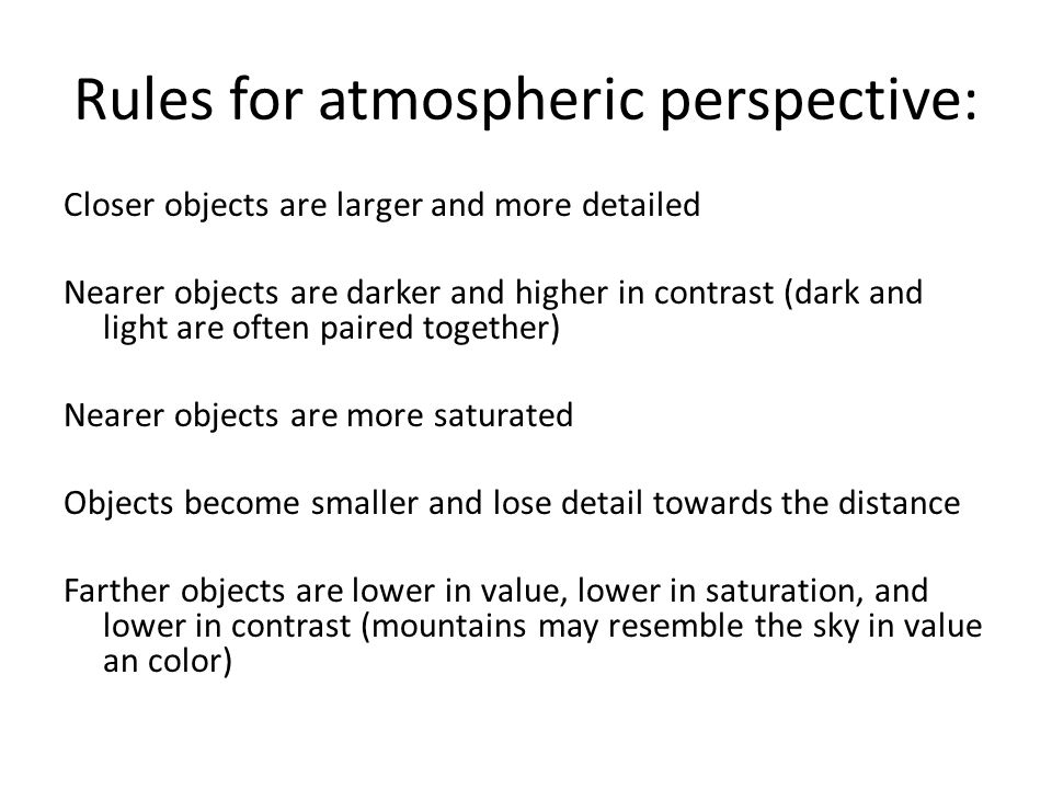Rules for atmospheric perspective: Closer objects are larger and more detailed Nearer objects are darker and higher in contrast (dark and light are often paired together) Nearer objects are more saturated Objects become smaller and lose detail towards the distance Farther objects are lower in value, lower in saturation, and lower in contrast (mountains may resemble the sky in value an color)