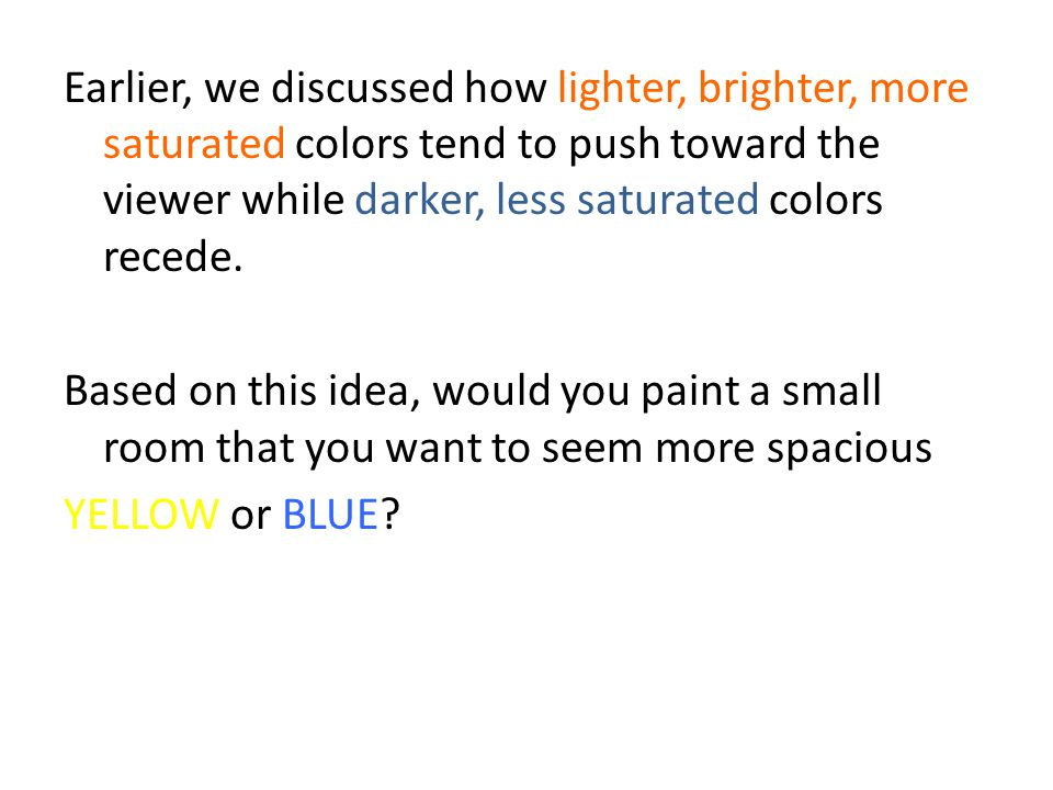 Earlier, we discussed how lighter, brighter, more saturated colors tend to push toward the viewer while darker, less saturated colors recede.