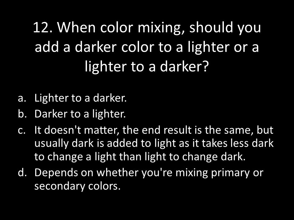 12.When color mixing, should you add a darker color to a lighter or a lighter to a darker.