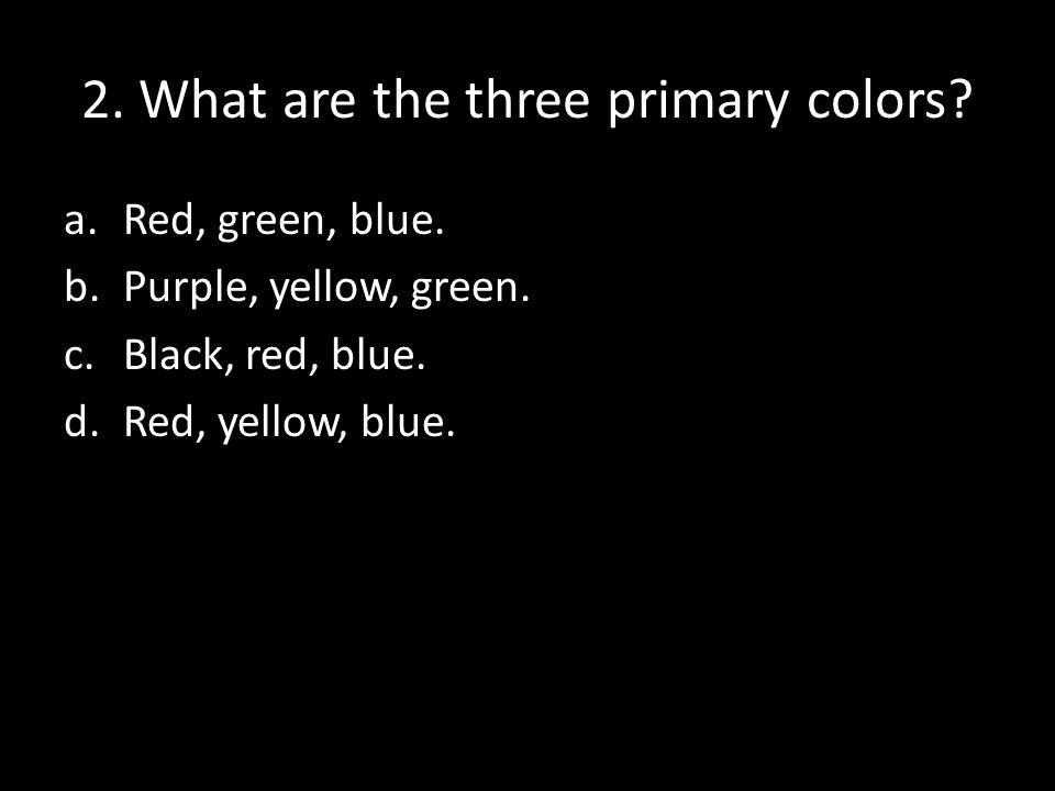 2.What are the three primary colors. a.Red, green, blue.