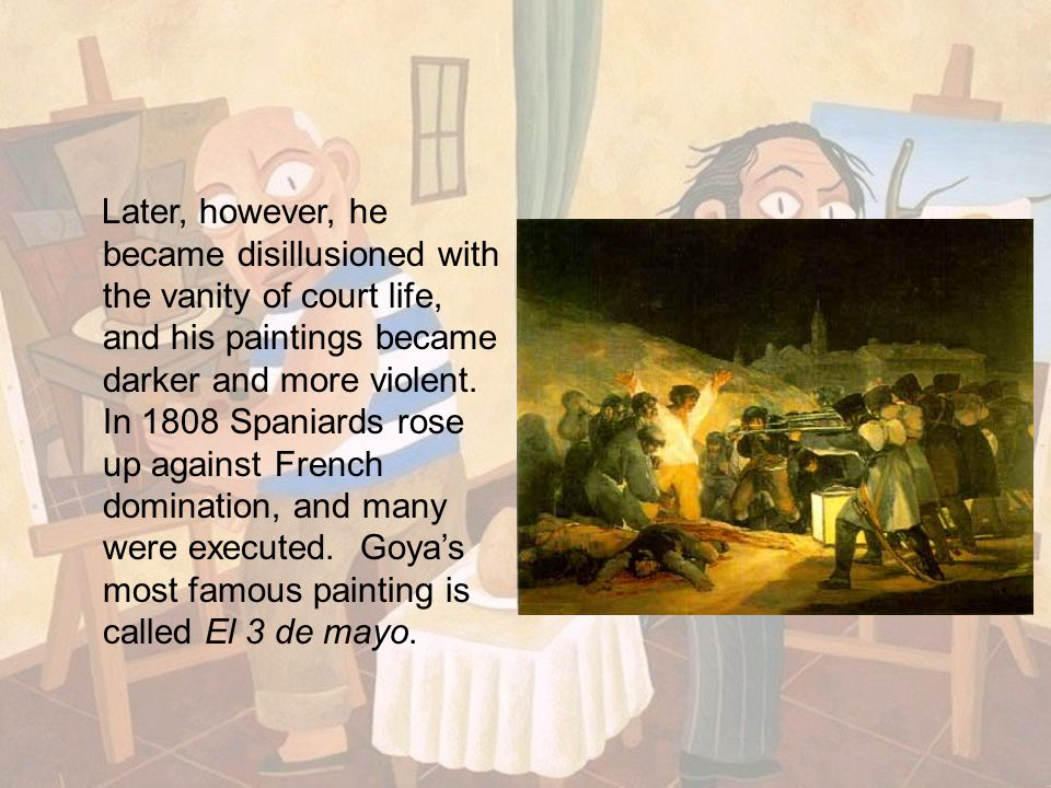 Later, however, he became disillusioned with the vanity of court life, and his paintings became darker and more violent. In 1808 Spaniards rose up aga