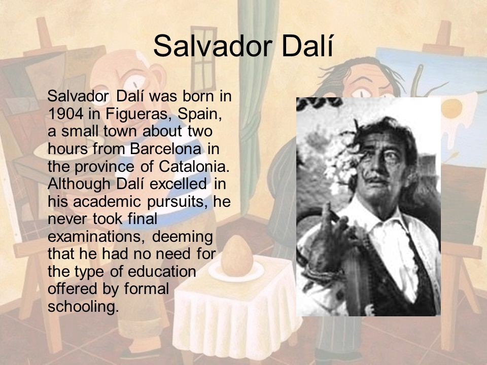Salvador Dalí Salvador Dalí was born in 1904 in Figueras, Spain, a small town about two hours from Barcelona in the province of Catalonia. Although Da
