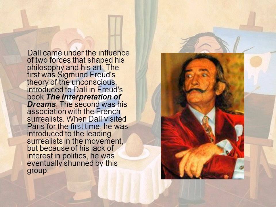 Dalí came under the influence of two forces that shaped his philosophy and his art. The first was Sigmund Freud's theory of the unconscious, introduce