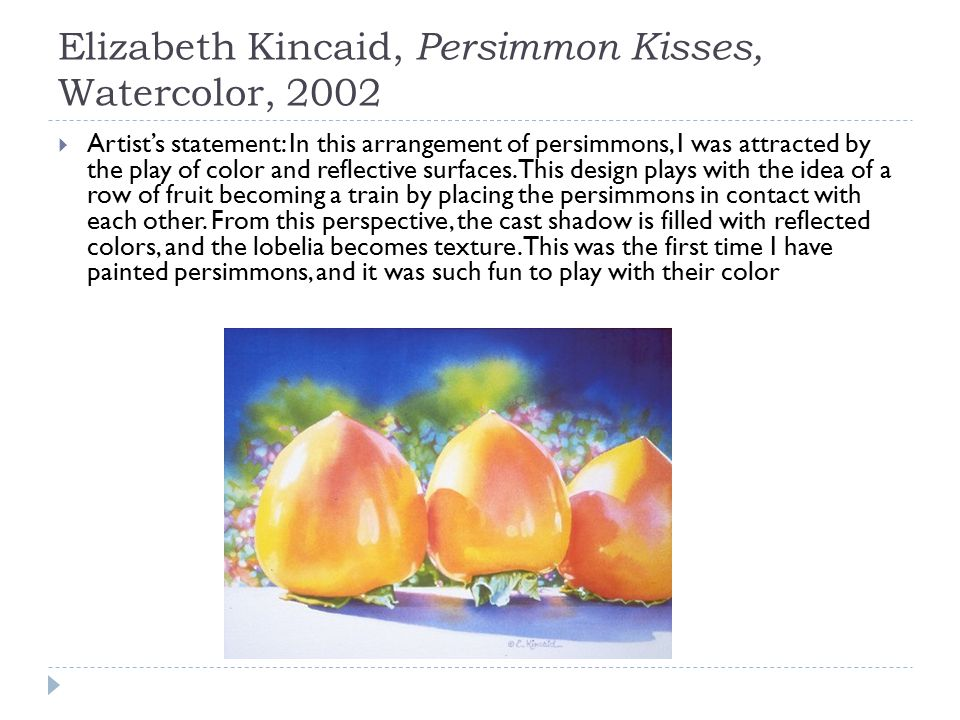 Elizabeth Kincaid, Persimmon Kisses, Watercolor, 2002  Artist's statement: In this arrangement of persimmons, I was attracted by the play of color an