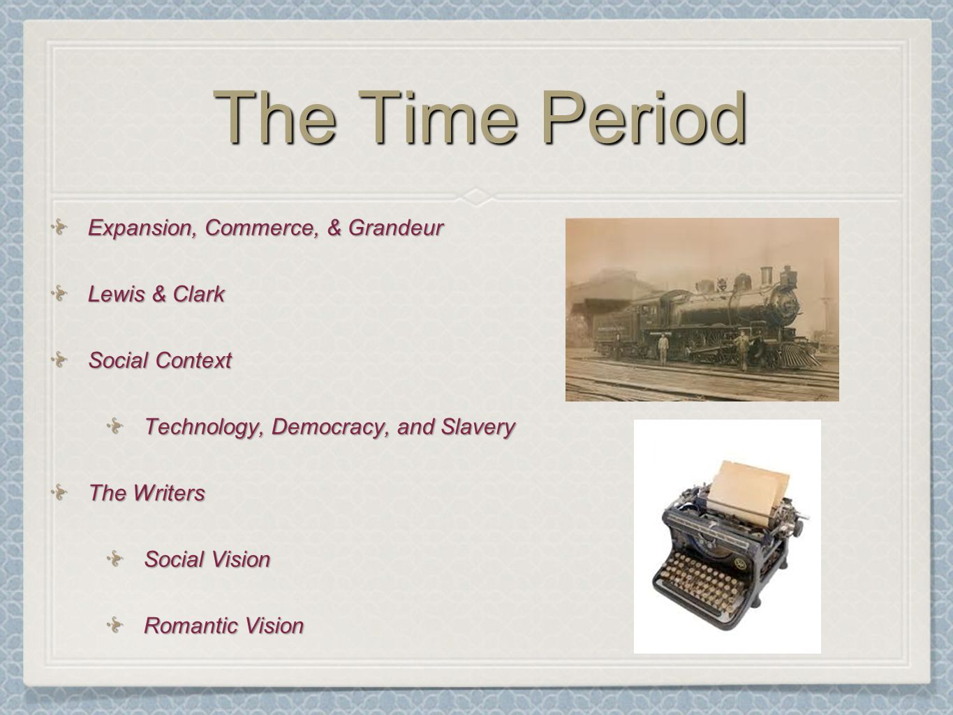 The Time Period Expansion, Commerce, & Grandeur Lewis & Clark Social Context Technology, Democracy, and Slavery The Writers Social Vision Romantic Vision