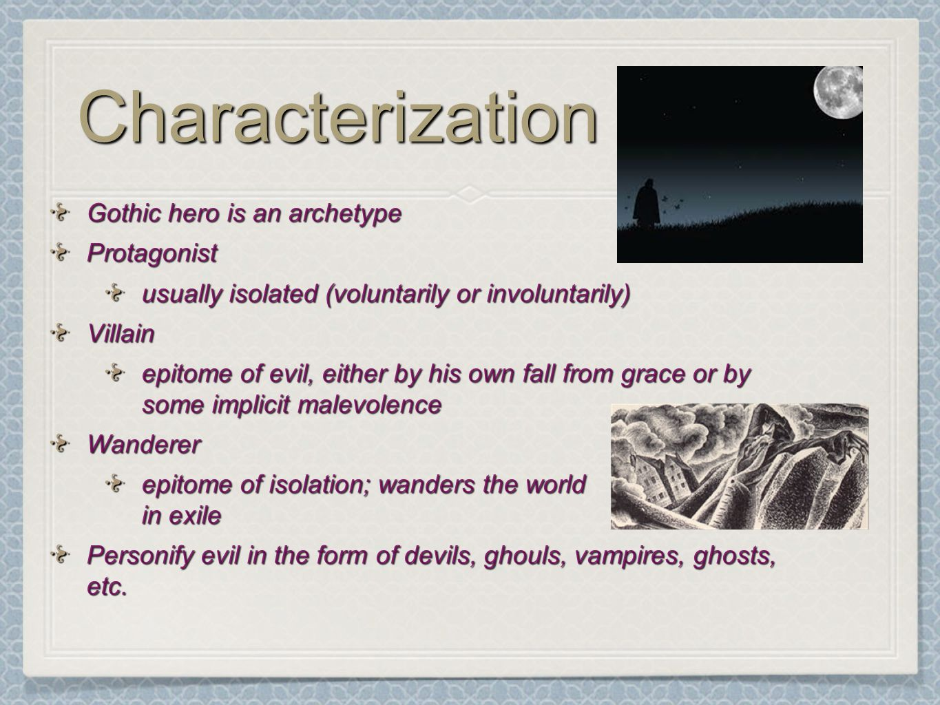 CharacterizationCharacterization Gothic hero is an archetype Protagonist usually isolated (voluntarily or involuntarily) Villain epitome of evil, either by his own fall from grace or by some implicit malevolence Wanderer epitome of isolation; wanders the world in exile Personify evil in the form of devils, ghouls, vampires, ghosts, etc.