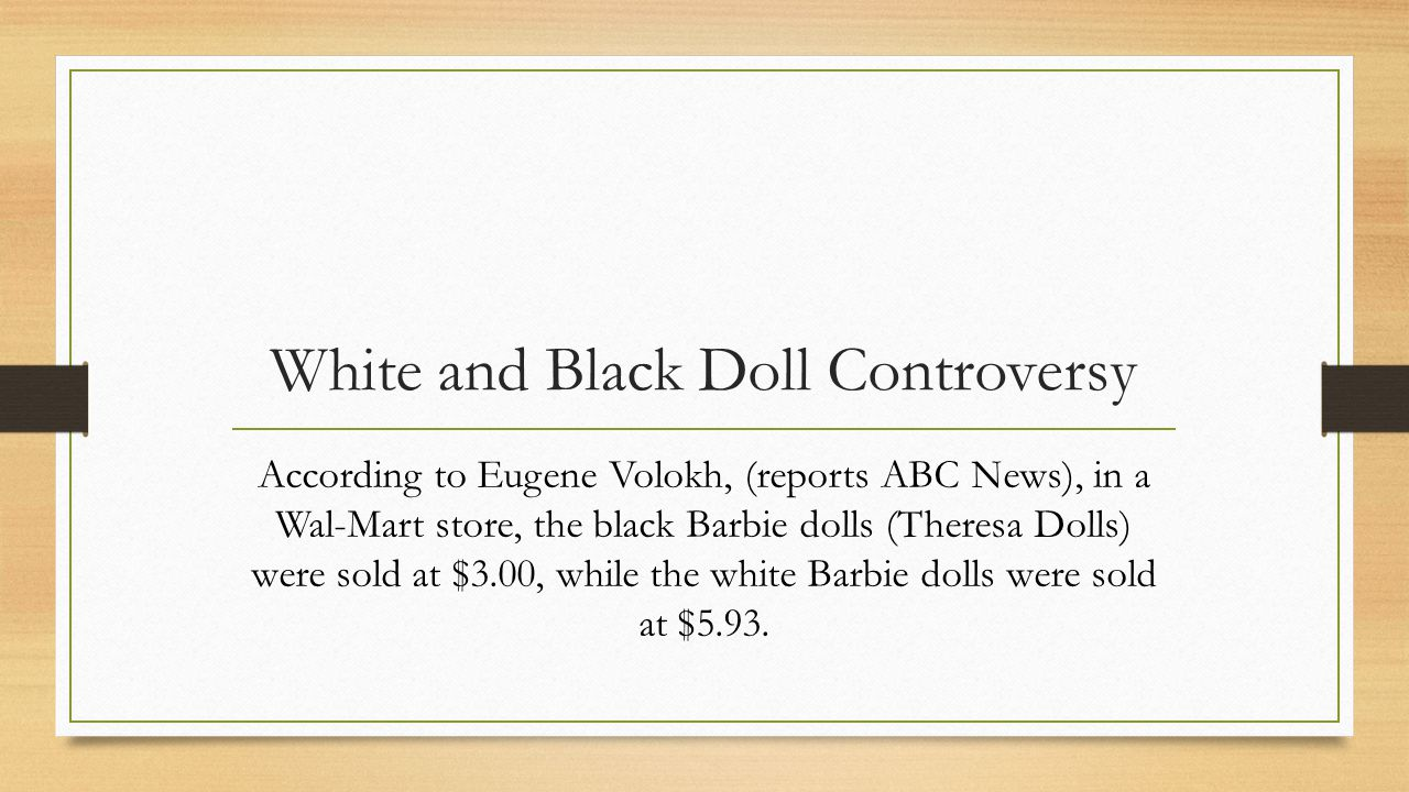 White and Black Doll Controversy According to Eugene Volokh, (reports ABC News), in a Wal-Mart store, the black Barbie dolls (Theresa Dolls) were sold at $3.00, while the white Barbie dolls were sold at $5.93.