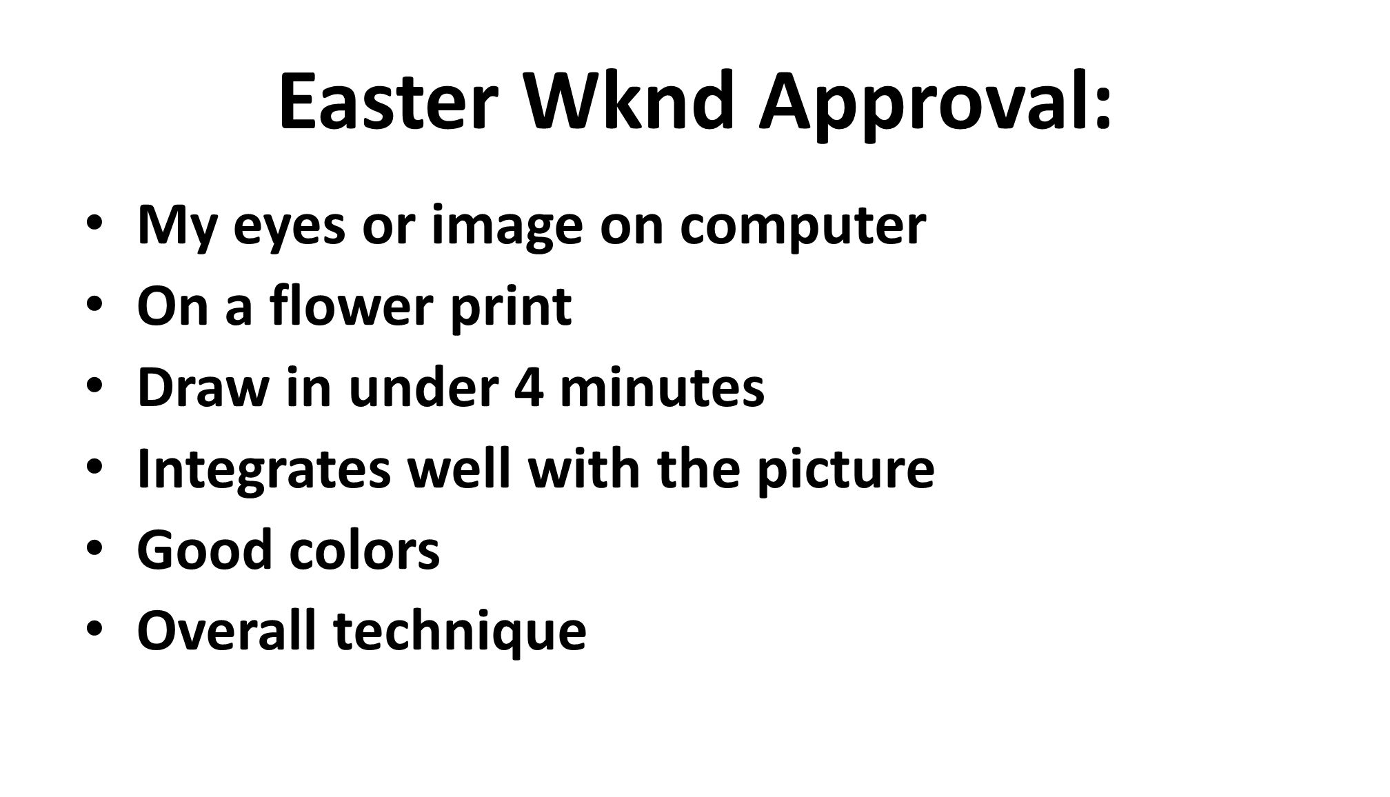 Easter Wknd Approval: My eyes or image on computer On a flower print Draw in under 4 minutes Integrates well with the picture Good colors Overall technique