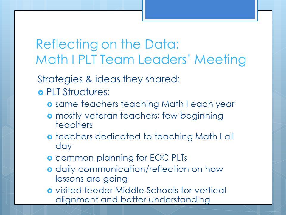 Reflecting on the Data: Math I PLT Team Leaders' Meeting Strategies & ideas they shared:  PLT Structures:  same teachers teaching Math I each year 