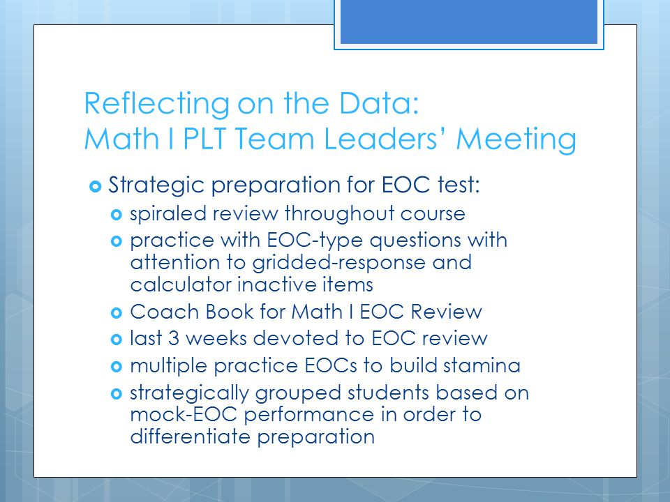 Reflecting on the Data: Math I PLT Team Leaders' Meeting  Strategic preparation for EOC test:  spiraled review throughout course  practice with EOC