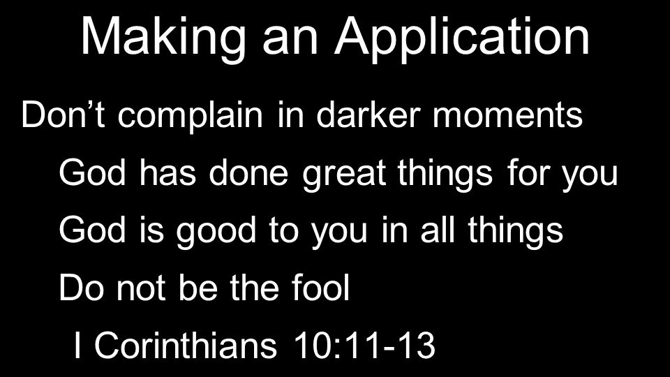 Making an Application Don't complain in darker moments God has done great things for you God is good to you in all things Do not be the fool I Corinthians 10:11-13