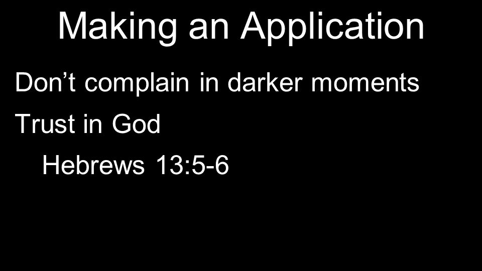 Making an Application Don't complain in darker moments Trust in God Hebrews 13:5-6