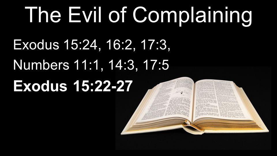 The Evil of Complaining Exodus 15:24, 16:2, 17:3, Numbers 11:1, 14:3, 17:5 Exodus 15:22-27