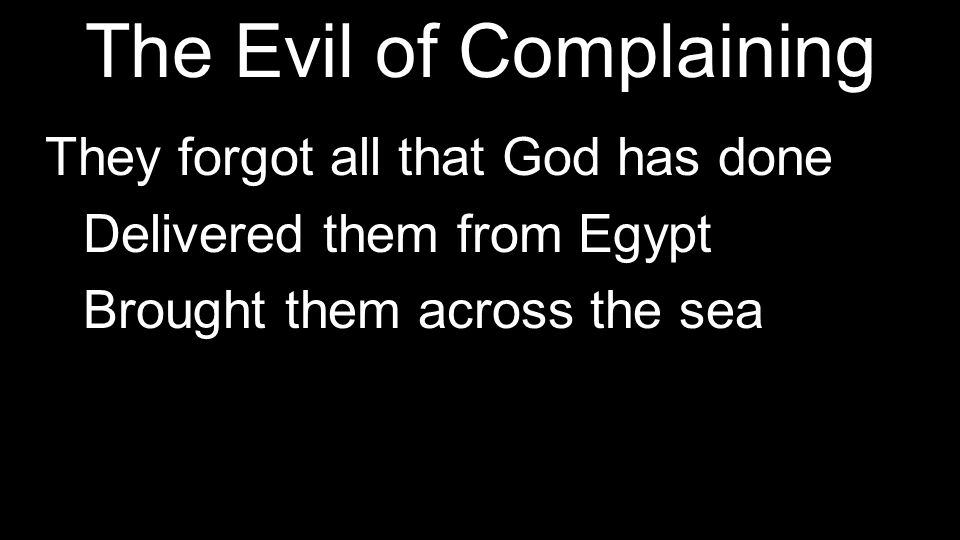 The Evil of Complaining They forgot all that God has done Delivered them from Egypt Brought them across the sea