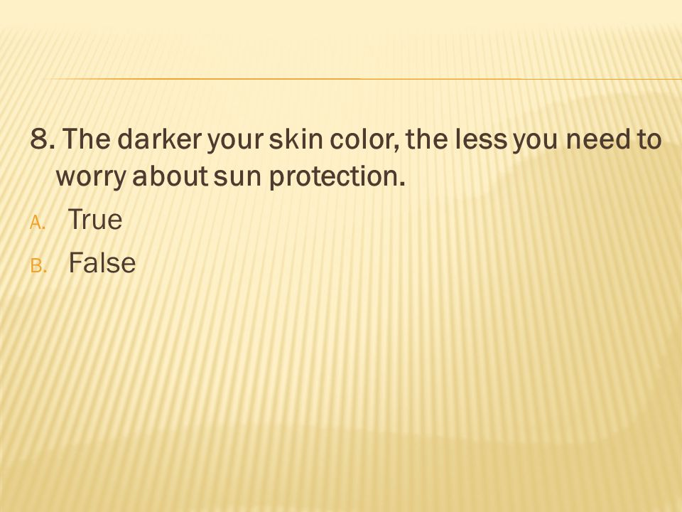 8. The darker your skin color, the less you need to worry about sun protection. A. True B. False