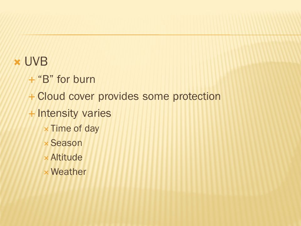  UVB  B for burn  Cloud cover provides some protection  Intensity varies  Time of day  Season  Altitude  Weather