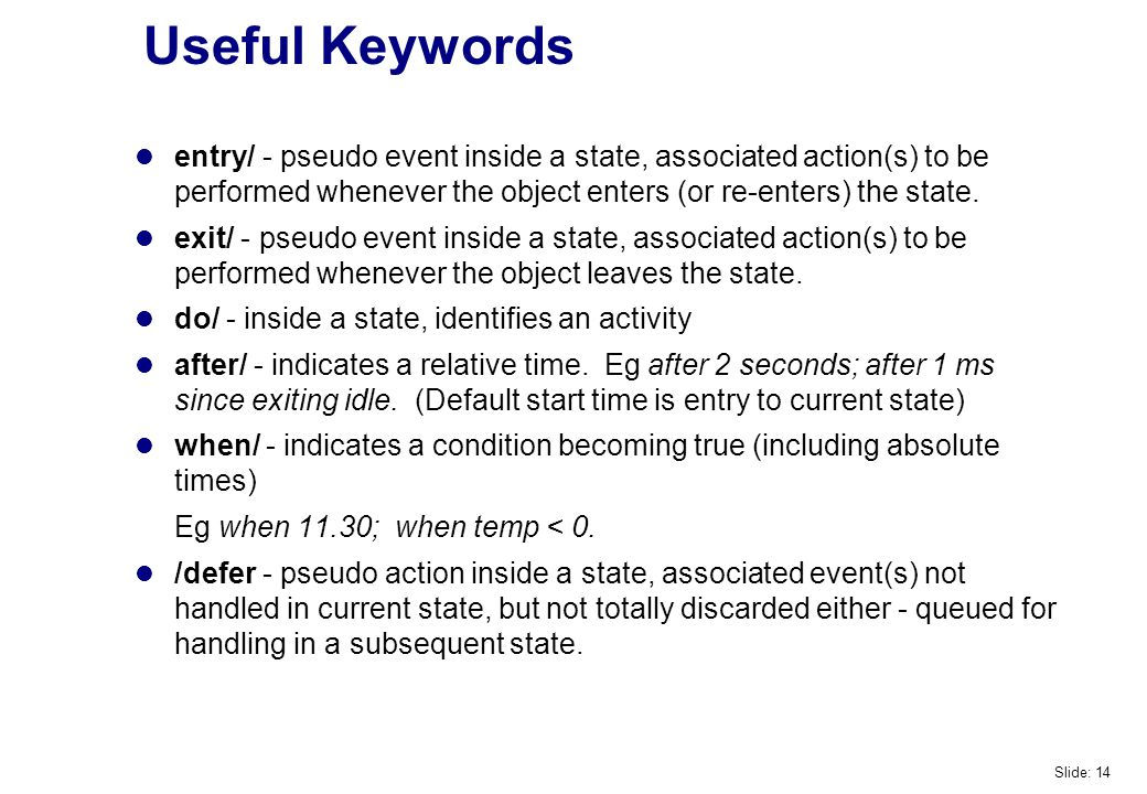 Useful Keywords entry/ - pseudo event inside a state, associated action(s) to be performed whenever the object enters (or re-enters) the state.