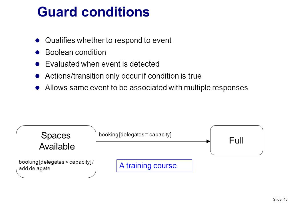 Guard conditions Spaces Available Full booking [delegates = capacity] booking [delegates < capacity] / add delagate A training course Qualifies whether to respond to event Boolean condition Evaluated when event is detected Actions/transition only occur if condition is true Allows same event to be associated with multiple responses Slide: 18