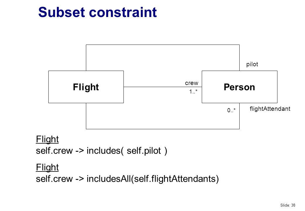 Subset constraint FlightPerson pilot flightAttendant crew Flight self.crew -> includes( self.pilot ) Flight self.crew -> includesAll(self.flightAttendants) 0..* 1..* Slide: 38