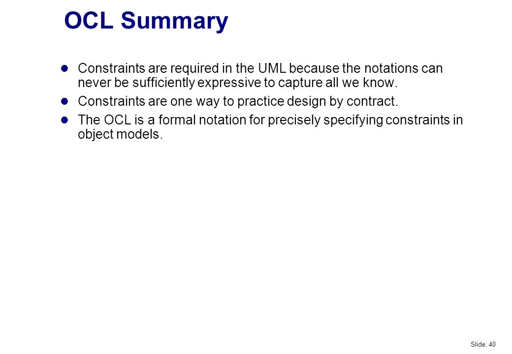 OCL Summary Constraints are required in the UML because the notations can never be sufficiently expressive to capture all we know.