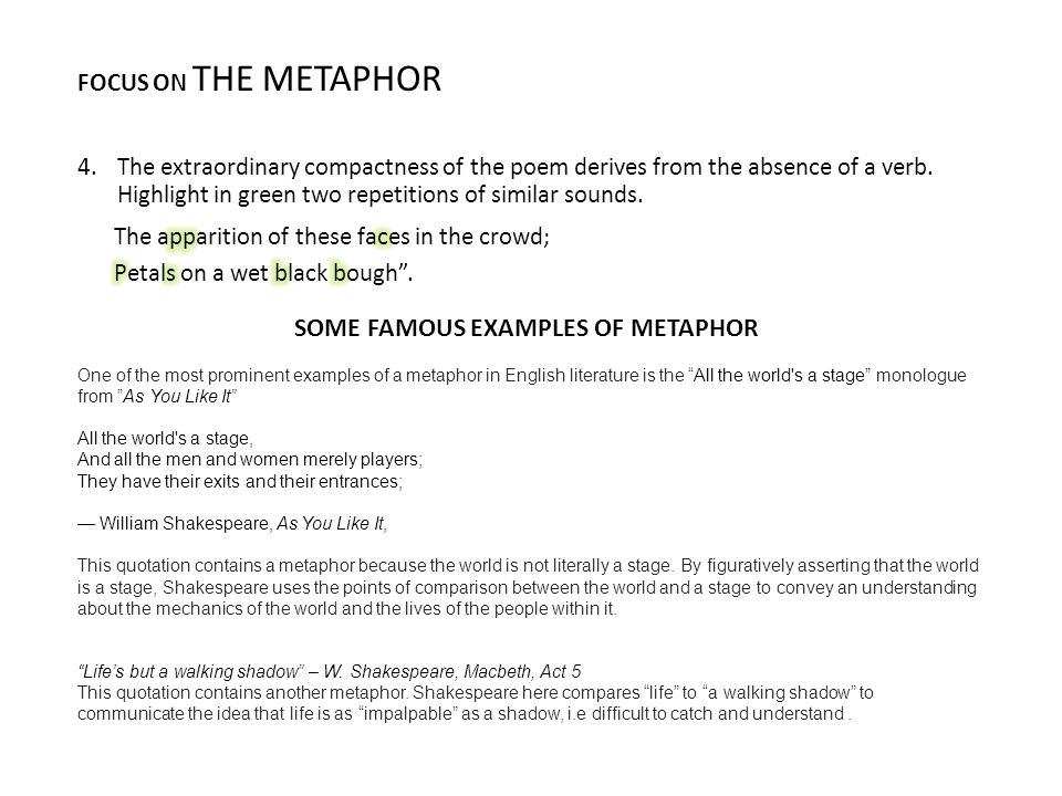 FOCUS ON THE METAPHOR One of the most prominent examples of a metaphor in English literature is the All the world s a stage monologue from As You Like It All the world s a stage, And all the men and women merely players; They have their exits and their entrances; — William Shakespeare, As You Like It, This quotation contains a metaphor because the world is not literally a stage.