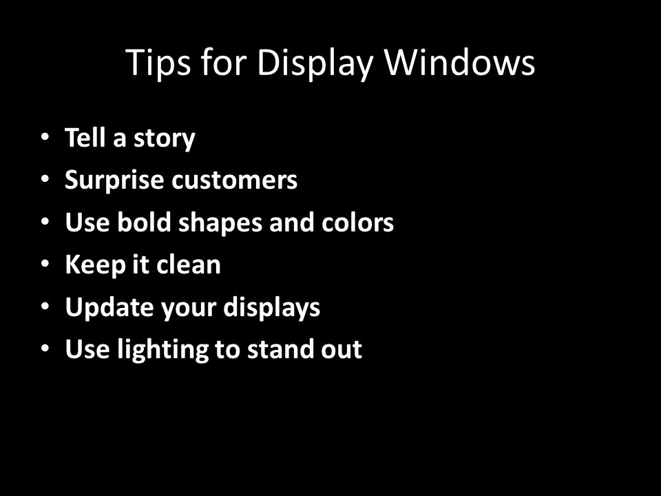 Tips for Display Windows Tell a story Surprise customers Use bold shapes and colors Keep it clean Update your displays Use lighting to stand out
