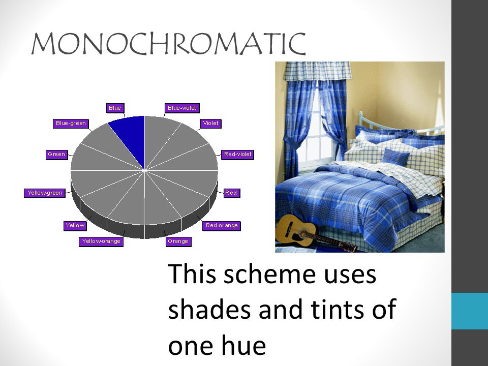 MONOCHROMATIC This scheme uses shades and tints of one hue.