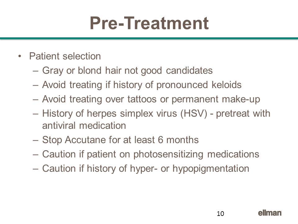 Pre-Treatment Patient selection –Gray or blond hair not good candidates –Avoid treating if history of pronounced keloids –Avoid treating over tattoos or permanent make-up –History of herpes simplex virus (HSV) - pretreat with antiviral medication –Stop Accutane for at least 6 months –Caution if patient on photosensitizing medications –Caution if history of hyper- or hypopigmentation 10