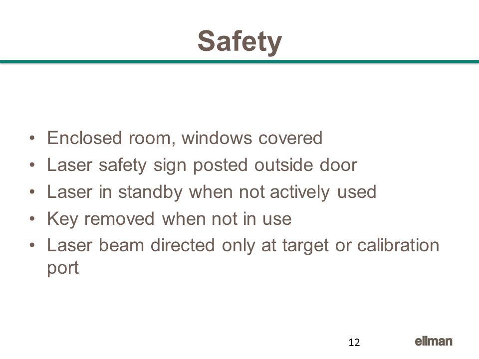Safety Enclosed room, windows covered Laser safety sign posted outside door Laser in standby when not actively used Key removed when not in use Laser beam directed only at target or calibration port 12