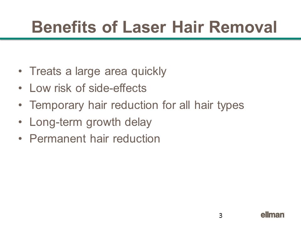 Benefits of Laser Hair Removal Treats a large area quickly Low risk of side-effects Temporary hair reduction for all hair types Long-term growth delay Permanent hair reduction 3
